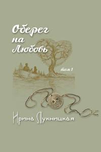 Лукницкая, Ирина  - Оберег на любовь. Том 1