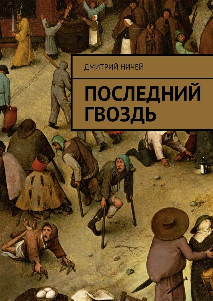 Дмитрий Ничей Последний гвоздь ISBN: 9785447475031 расплата за все