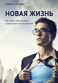 Соловьёв, Михаил  - Новая жизнь. Как найти своё призвание иреализовать его напрактике