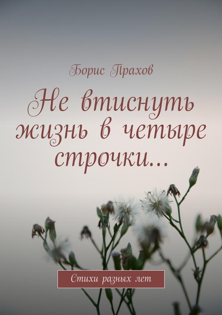 Борис Прахов Невтиснуть жизнь вчетыре строчки…