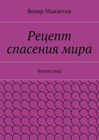 Мавлетов, Венер  - Рецепт спасениямира