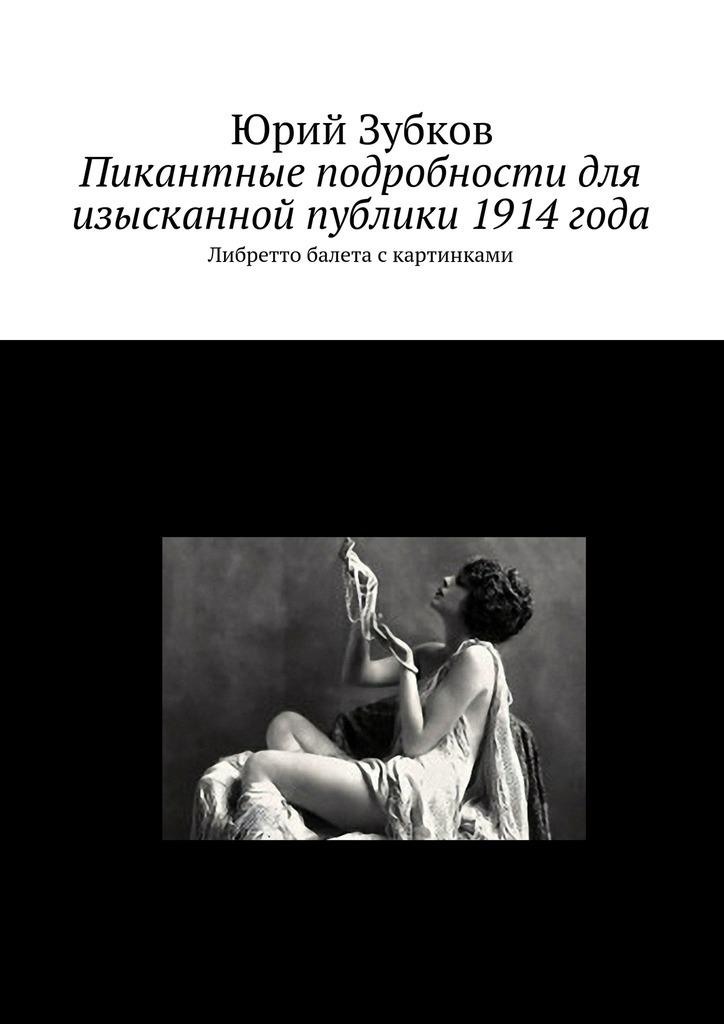 Юрий Зубков - Пикантные подробности для изысканной публики 1914года
