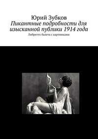 Зубков, Юрий  - Пикантные подробности для изысканной публики 1914года