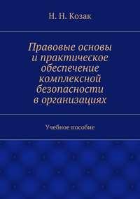 Козак, Н. Н.  - Правовые основы ипрактическое обеспечение комплексной безопасности ворганизациях