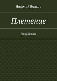 Николай Волков - Плетение. Книга первая
