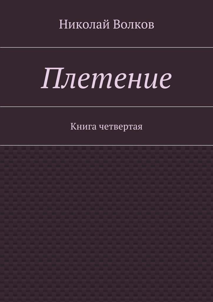 бесплатно Плетение. Книга четвертая Скачать Николай Волков