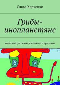 Харченко, Слава  - Грибы-инопланетяне