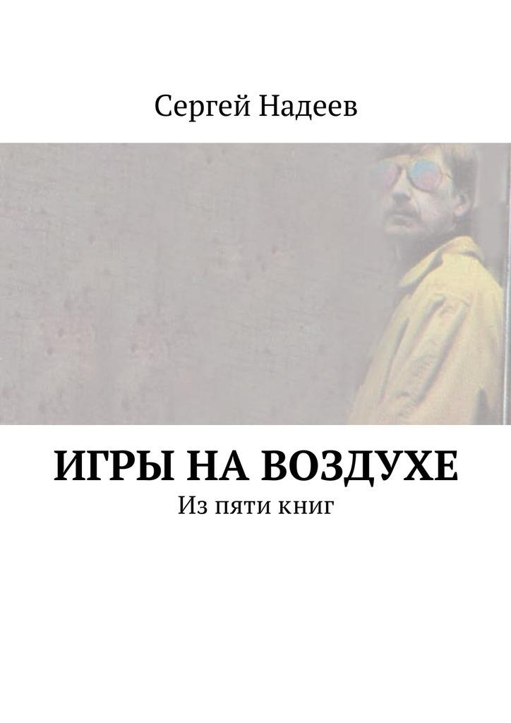 Сергей Александрович Надеев Игры навоздухе амонашвили шалва александрович книги