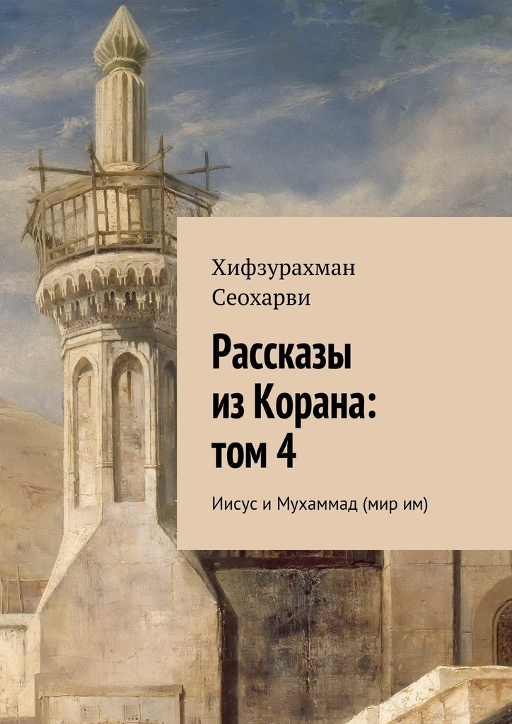 Хифзурахман Сеохарви Рассказы изКорана: том4 ISBN: 9785447475772 цена 2017