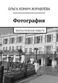 Хомич-Журавлёва, Ольга  - Фотография. фантастическая повесть