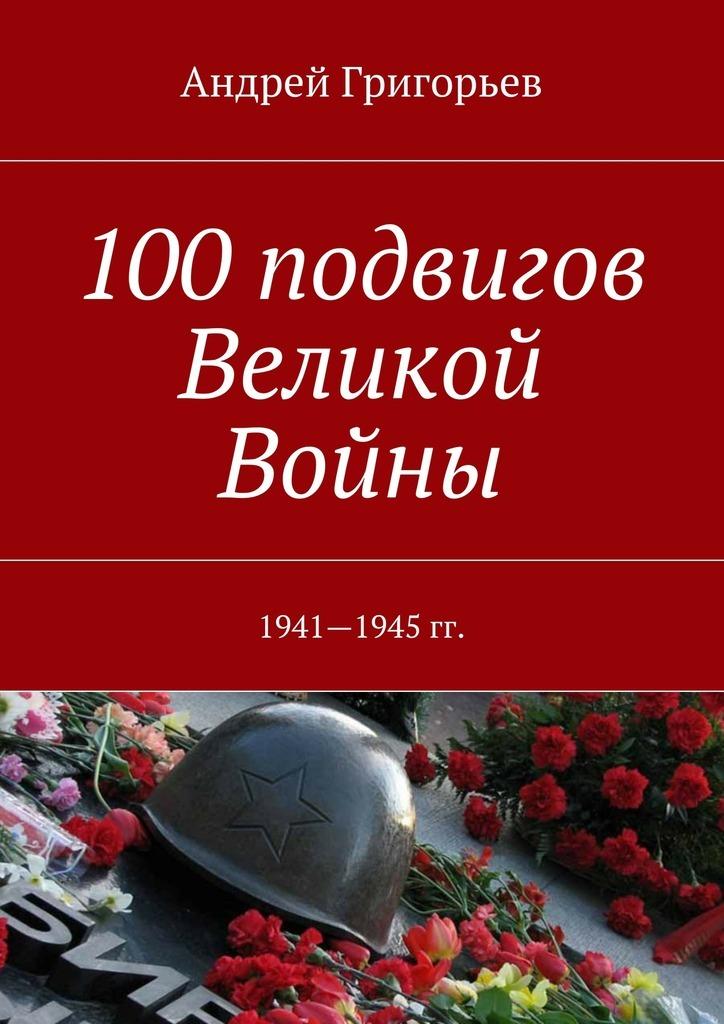 Андрей Григорьев - 100подвигов Великой Войны