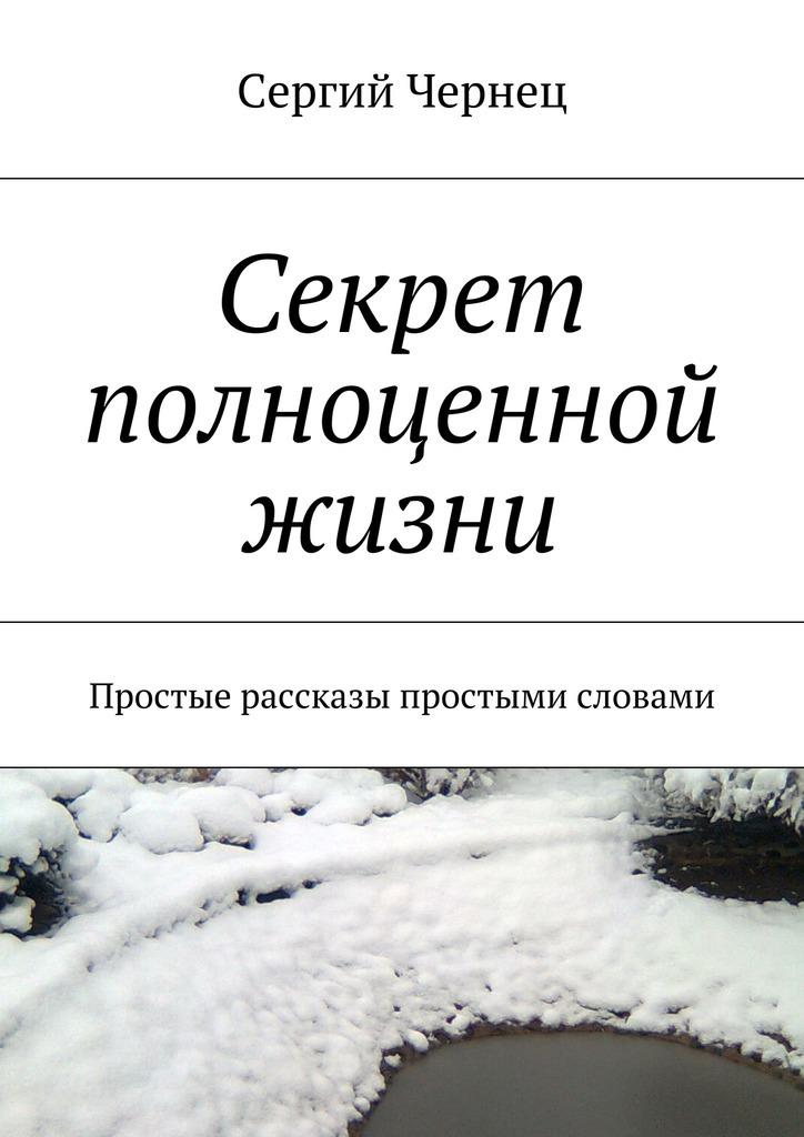 Сергий Чернец Секрет полноценной жизни