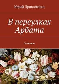 Прокопенко, Юрий  - Впереулках Арбата. Оттепель