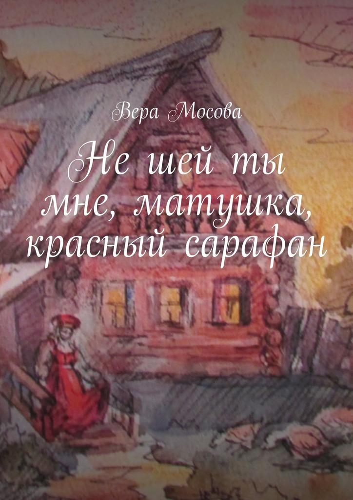 Вера Евгеньевна Мосова Нешей ты мне, матушка, красный сарафан хозяин уральской тайг