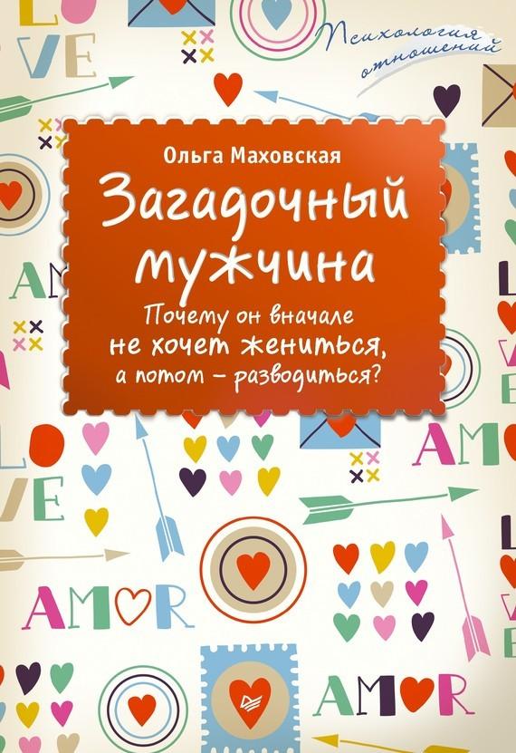 Ольга Маховская Загадочный мужчина. Почему он вначале не хочет жениться, а потом – разводиться? маховская ольга ивановна