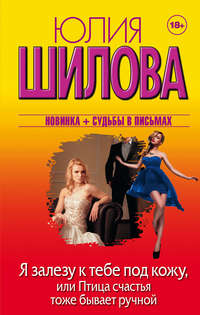 Юлия Шилова - Я залезу к тебе под кожу, или Птица счастья тоже бывает ручной