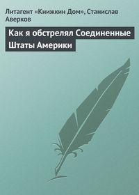 Аверков, Станислав  - Как я обстрелял Соединенные Штаты Америки