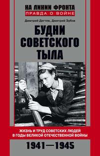 Дёгтев, Дмитрий  - Будни советского тыла. Жизнь и труд советских людей в годы Великой Отечественной Войны. 1941–1945