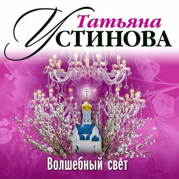Татьяна Устинова Волшебный свет свет любви