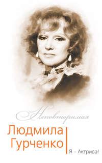 - Людмила Гурченко. Я – Актриса!