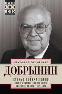 Добрынин, Анатолий  - Сугубо доверительно. Посол в Вашингтоне при шести президентах США. 1962–1986гг.