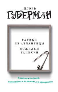 Губерман, Игорь  - Гарики из Атлантиды. Пожилые записки (сборник)