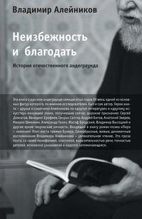 Алейников, Владимир  - Неизбежность и благодать: История отечественного андеграунда