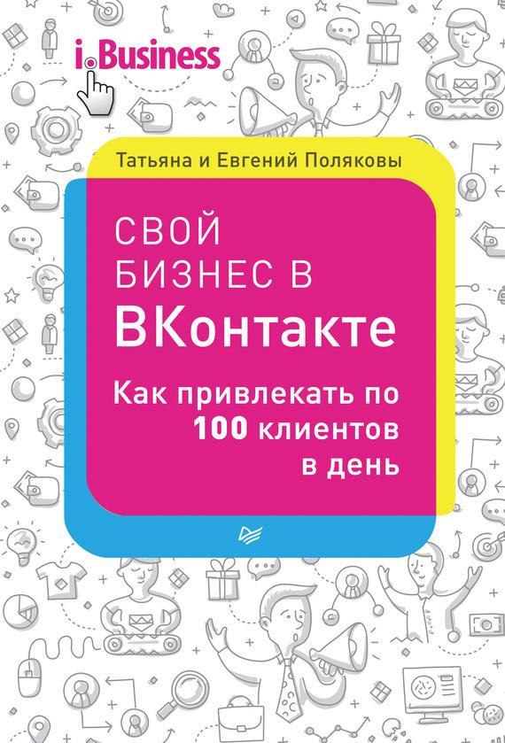 Евгений Поляков Свой бизнес в «ВКонтакте». Как привлекать по 100 клиентов в день алексей номейн создание дорвейных групп вконтакте рабочий мануал позаработку винтернете