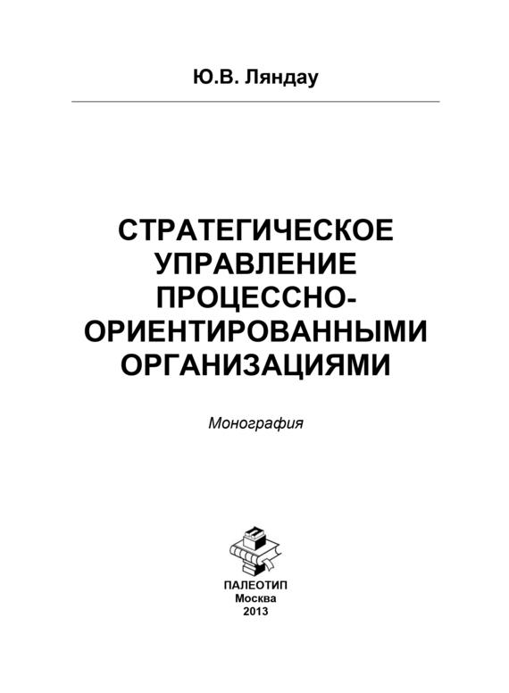 Юрий Ляндау Стратегическое управление процессно-ориентированными организациями юрий николаевич лапыгин стратегическое развитие организации