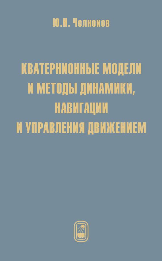 Юрий Челноков Кватернионные модели и методы динамики, навигации и управления движением