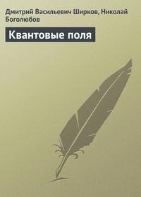 Ширков, Дмитрий Васильевич  - Квантовые поля