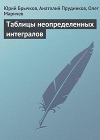 Брычков, Юрий  - Таблицы неопределенных интегралов