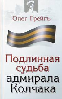 Грейгъ, Олег  - Подлинная судьба адмирала Колчака