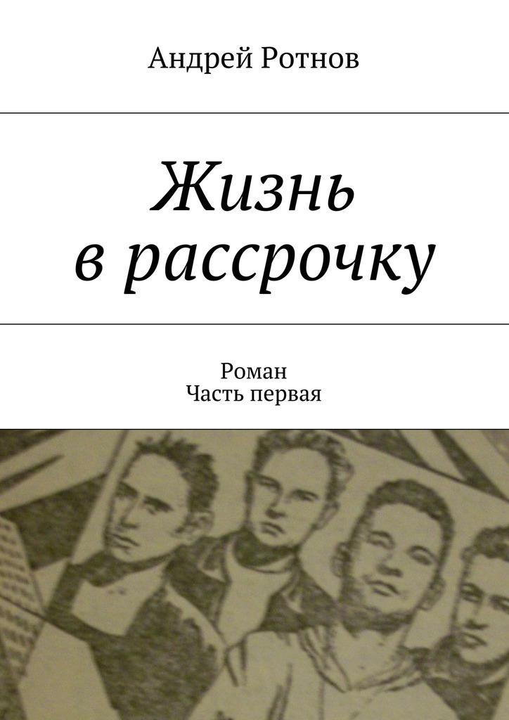Андрей Юрьевич Ротнов Жизнь врассрочку планшет без переплат в рассрочку