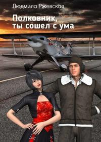 Ржевская, Людмила  - Полковник, ты сошел сума