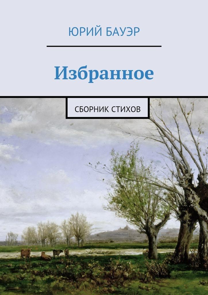 Юрий Бауэр Избранное. Сборник стихов приют души рубаи избранное