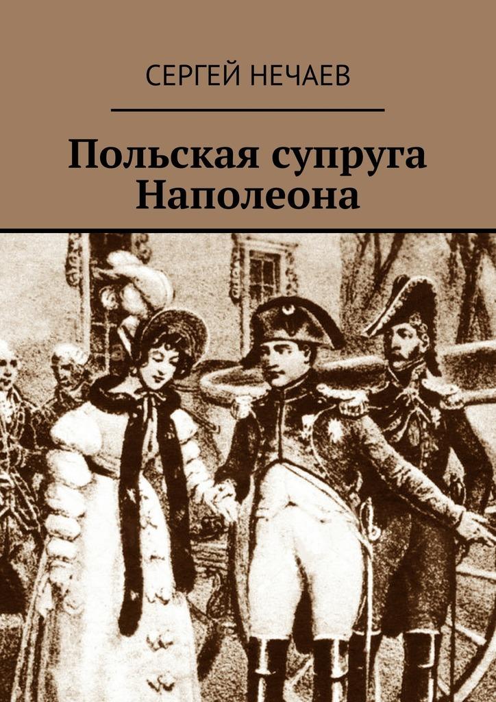 Сергей Нечаев Польская супруга Наполеона нечаев с письма о любви