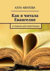 Авилова, Алла  - Как я читала Евангелие