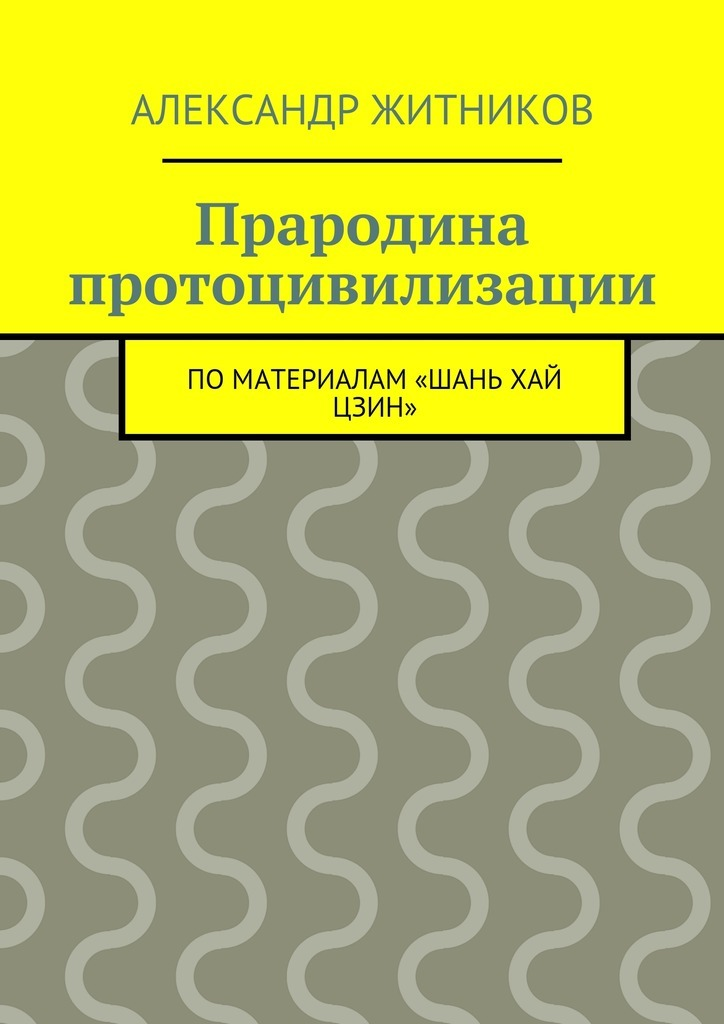 Александр Михайлович Житников Прародина протоцивилизации. поматериалам «Шань хай цзин» ISBN: 9785447478568