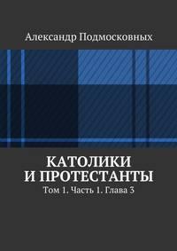 Подмосковных, Александр  - Католики ипротестанты. Том 1. Часть 1. Глава3