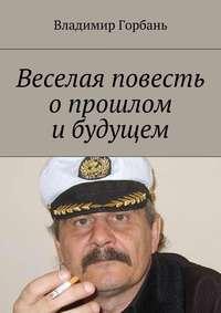 Горбань, Владимир Владимирович  - Веселая повесть опрошлом ибудущем