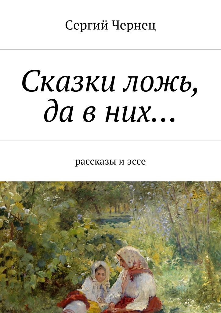 Сергий Чернец Сказки ложь, да вних… рассказы и сказки