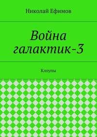 Николай Артемьевич Ефимов - Война галактик-3