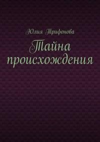 Трифонова, Юлия  - Тайна происхождения