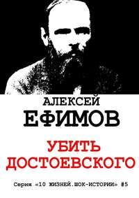 Ефимов, Алексей  - Убить Достоевского