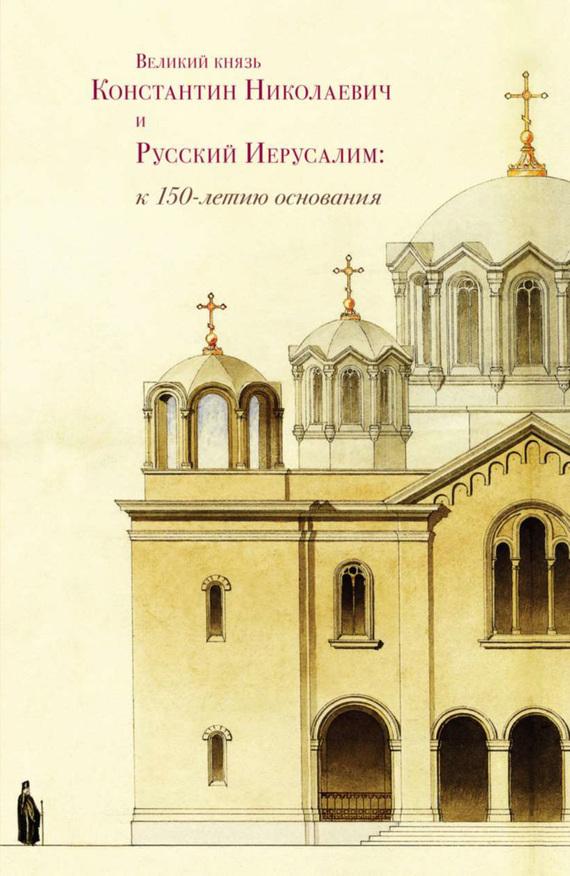 Великий князь Константин Николаевич и Русский Иерусалим: к 150-летию основания