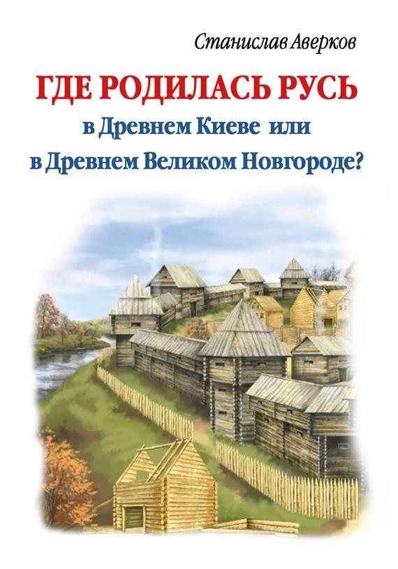 Станислав Аверков Где родилась Русь – в Древнем Киеве или в Древнем Великом Новгороде? сколько стоит диплом в киеве
