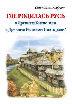 Где родилась Русь – в Древнем Киеве или в Древнем Великом Новгороде? Отрывок из книги