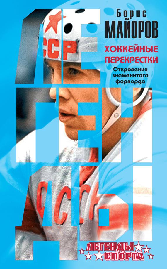 Борис Майоров Хоккейные перекрестки. Откровения знаменитого форварда