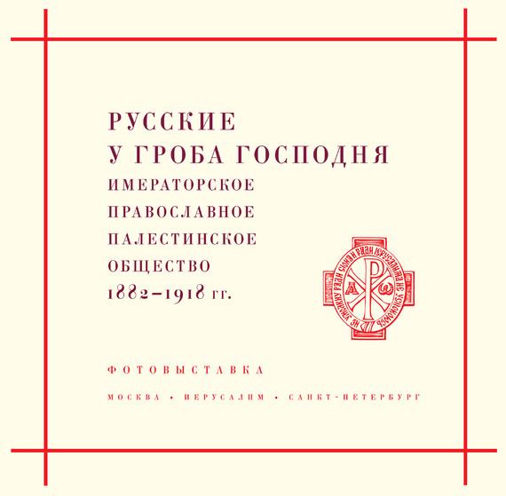 Русские у Гроба Господня. Императорское Православное Палестинское общество 1882–1917 гг. от ЛитРес
